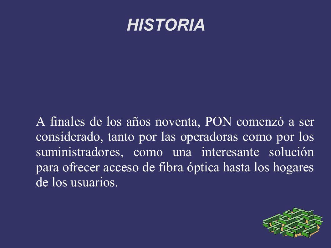 HISTORIA A finales de los años noventa, PON comenzó a ser considerado, tanto por las operadoras como por los suministradores, como una interesante sol