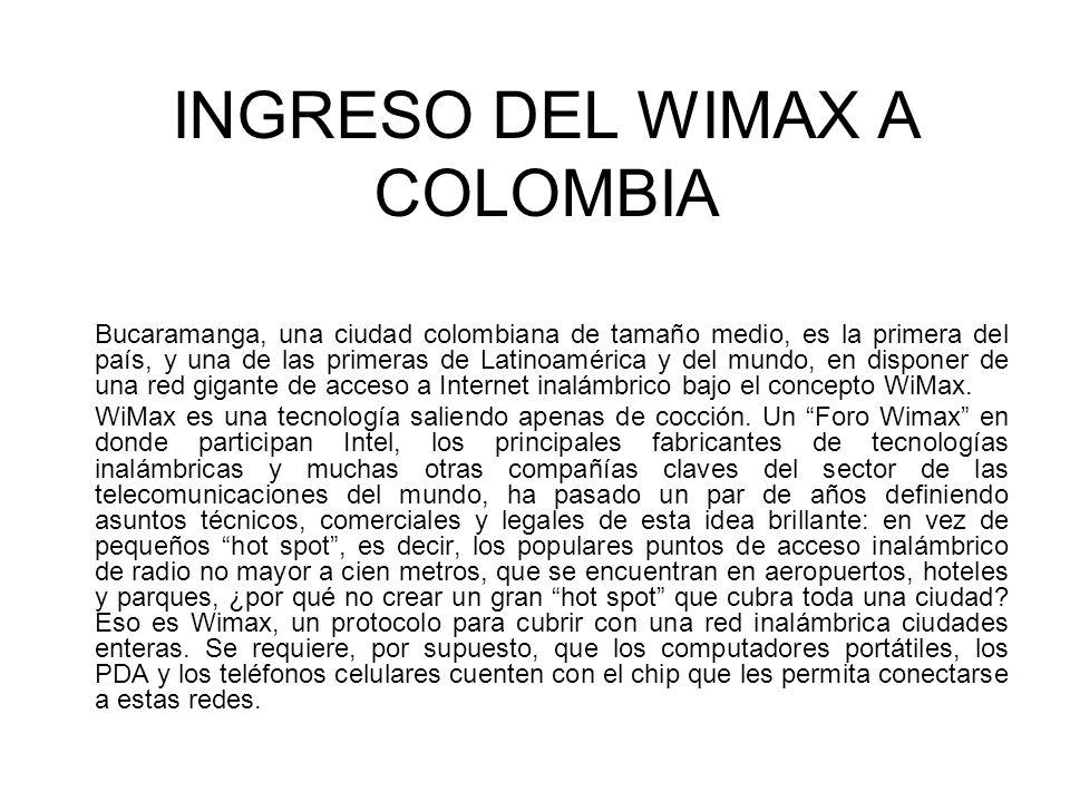 INGRESO DEL WIMAX A COLOMBIA Bucaramanga, una ciudad colombiana de tamaño medio, es la primera del país, y una de las primeras de Latinoamérica y del