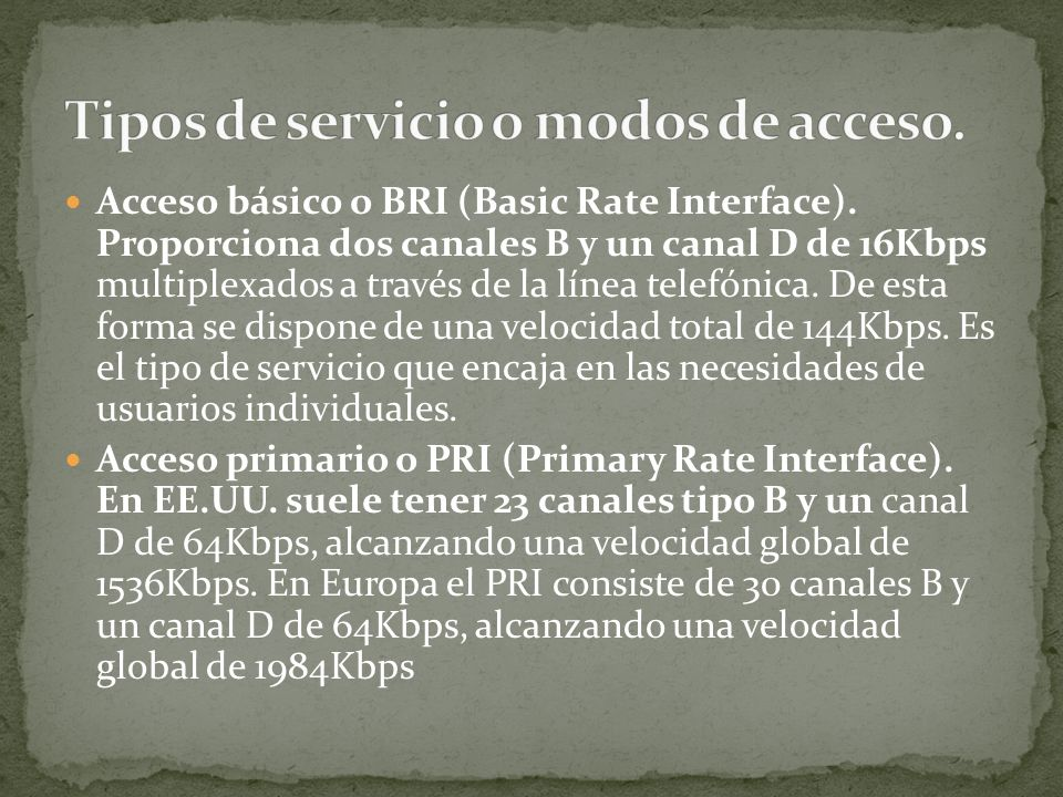 Acceso básico o BRI (Basic Rate Interface). Proporciona dos canales B y un canal D de 16Kbps multiplexados a través de la línea telefónica. De esta fo