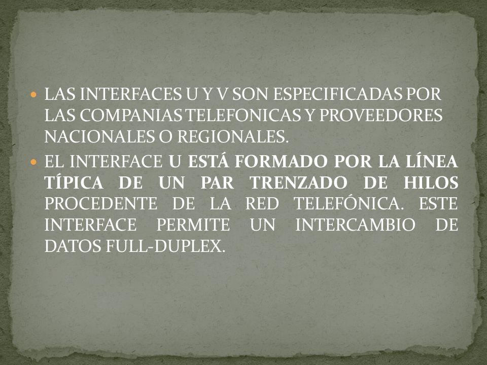 LAS INTERFACES U Y V SON ESPECIFICADAS POR LAS COMPANIAS TELEFONICAS Y PROVEEDORES NACIONALES O REGIONALES. EL INTERFACE U ESTÁ FORMADO POR LA LÍNEA T