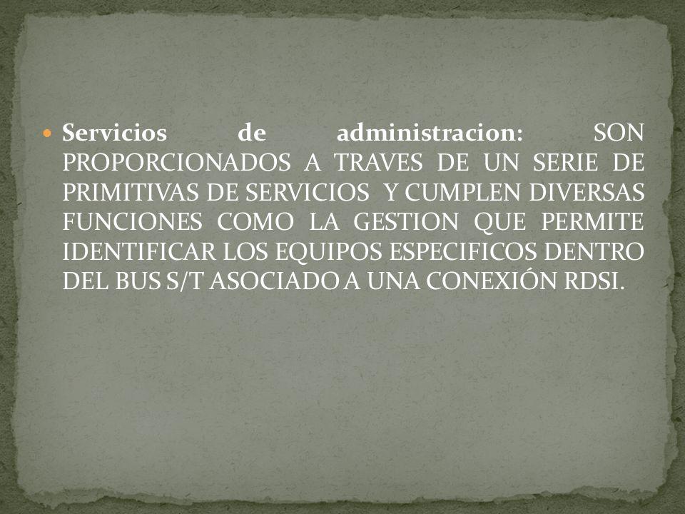 Servicios de administracion: SON PROPORCIONADOS A TRAVES DE UN SERIE DE PRIMITIVAS DE SERVICIOS Y CUMPLEN DIVERSAS FUNCIONES COMO LA GESTION QUE PERMI