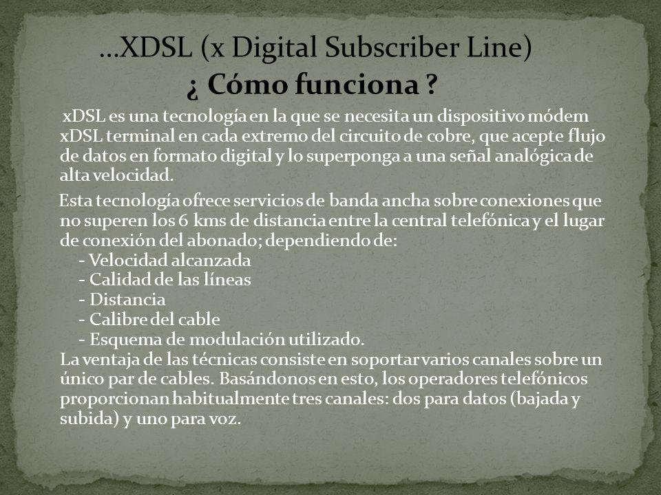 …XDSL (x Digital Subscriber Line) ¿ Cómo funciona ? xDSL es una tecnología en la que se necesita un dispositivo módem xDSL terminal en cada extremo de