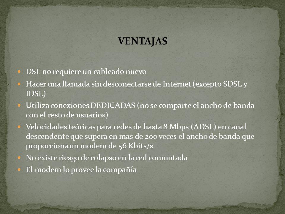 VENTAJAS DSL no requiere un cableado nuevo Hacer una llamada sin desconectarse de Internet (excepto SDSL y IDSL) Utiliza conexiones DEDICADAS (no se c