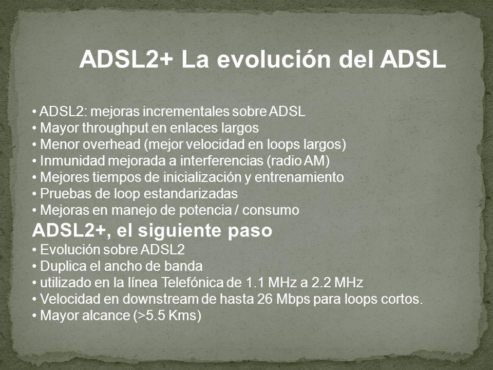 ADSL2+ La evolución del ADSL ADSL2: mejoras incrementales sobre ADSL Mayor throughput en enlaces largos Menor overhead (mejor velocidad en loops largo