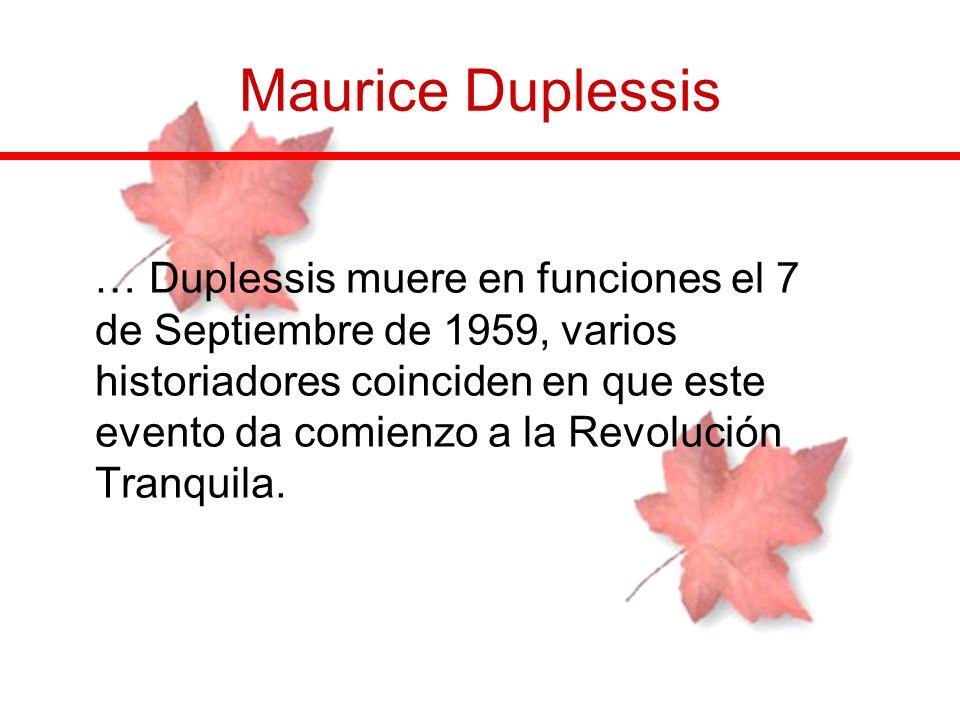 … Duplessis muere en funciones el 7 de Septiembre de 1959, varios historiadores coinciden en que este evento da comienzo a la Revolución Tranquila.