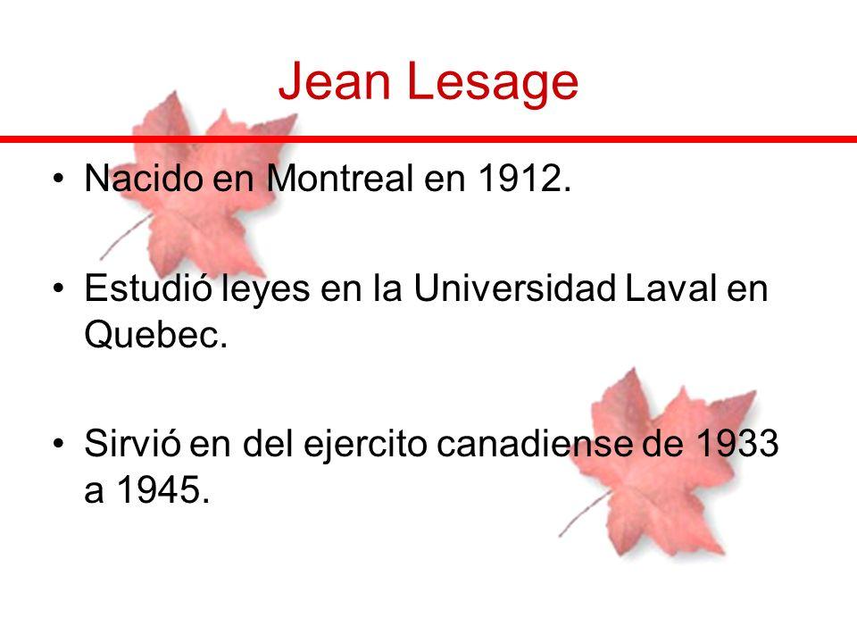 Jean Lesage Nacido en Montreal en 1912. Estudió leyes en la Universidad Laval en Quebec. Sirvió en del ejercito canadiense de 1933 a 1945.