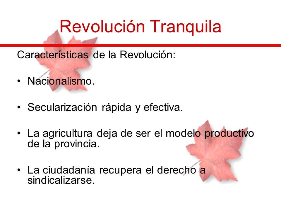 Revolución Tranquila Características de la Revolución: Nacionalismo. Secularización rápida y efectiva. La agricultura deja de ser el modelo productivo