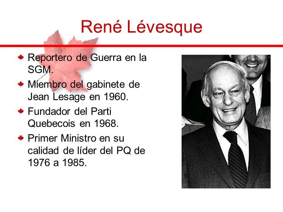 René Lévesque Reportero de Guerra en la SGM. Miembro del gabinete de Jean Lesage en 1960. Fundador del Parti Quebecois en 1968. Primer Ministro en su