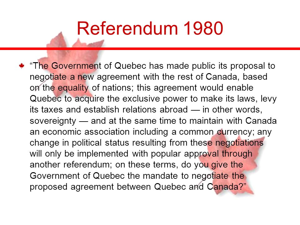 Referendum 1980 The Government of Quebec has made public its proposal to negotiate a new agreement with the rest of Canada, based on the equality of n