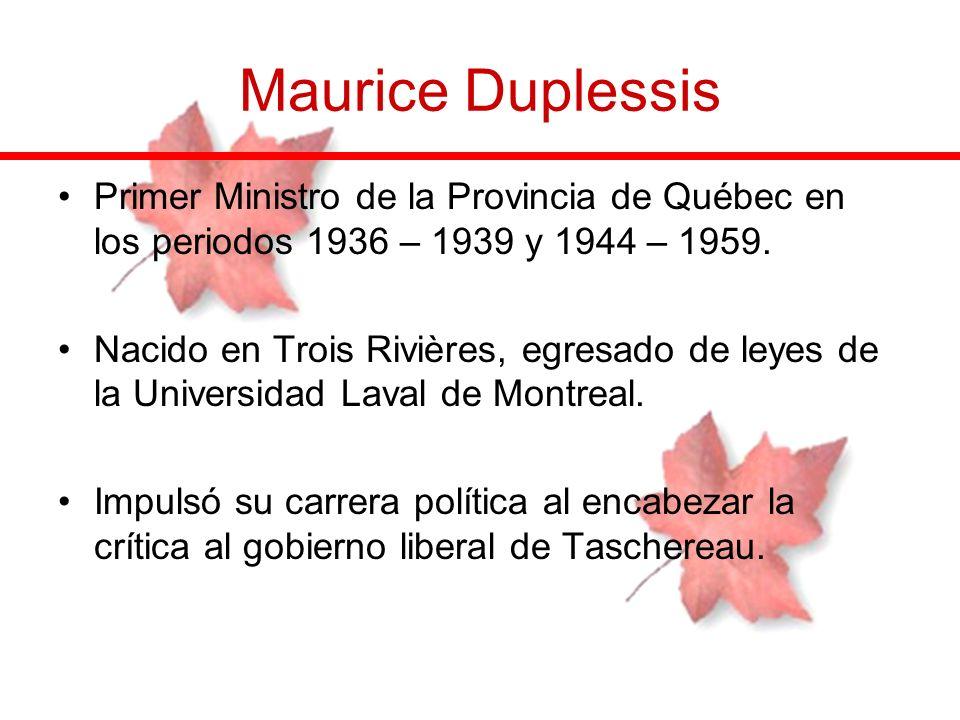 Primer Ministro de la Provincia de Québec en los periodos 1936 – 1939 y 1944 – 1959. Nacido en Trois Rivières, egresado de leyes de la Universidad Lav