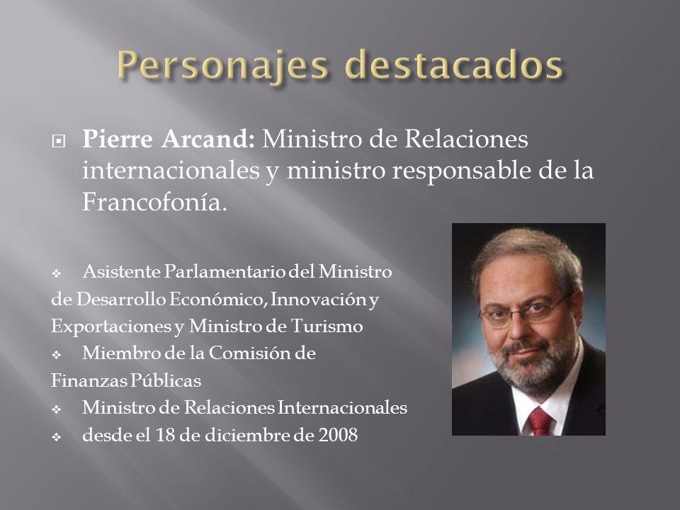 Pierre Arcand: Ministro de Relaciones internacionales y ministro responsable de la Francofonía. Asistente Parlamentario del Ministro de Desarrollo Eco
