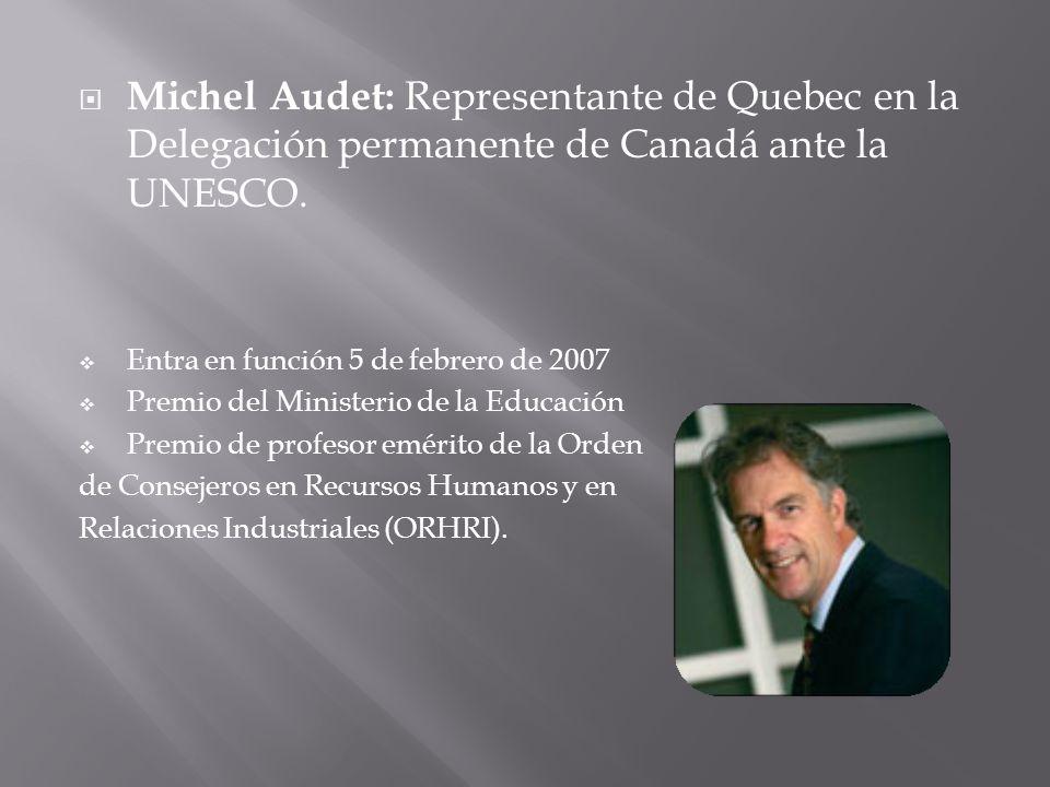 Michel Audet: Representante de Quebec en la Delegación permanente de Canadá ante la UNESCO. Entra en función 5 de febrero de 2007 Premio del Ministeri