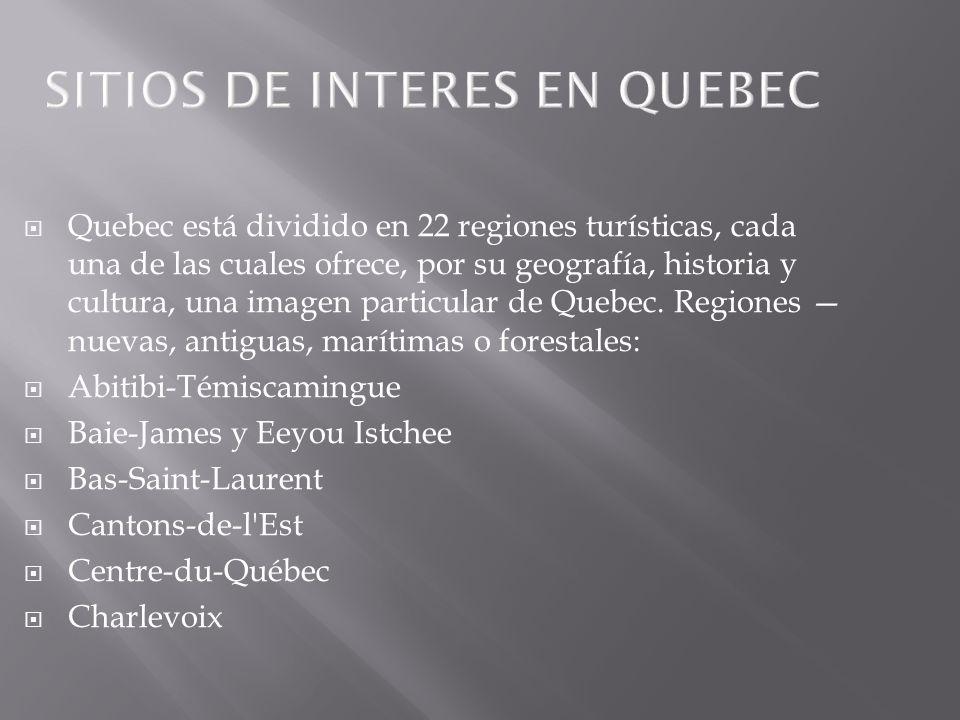 SITIOS DE INTERES EN QUEBEC Quebec está dividido en 22 regiones turísticas, cada una de las cuales ofrece, por su geografía, historia y cultura, una i