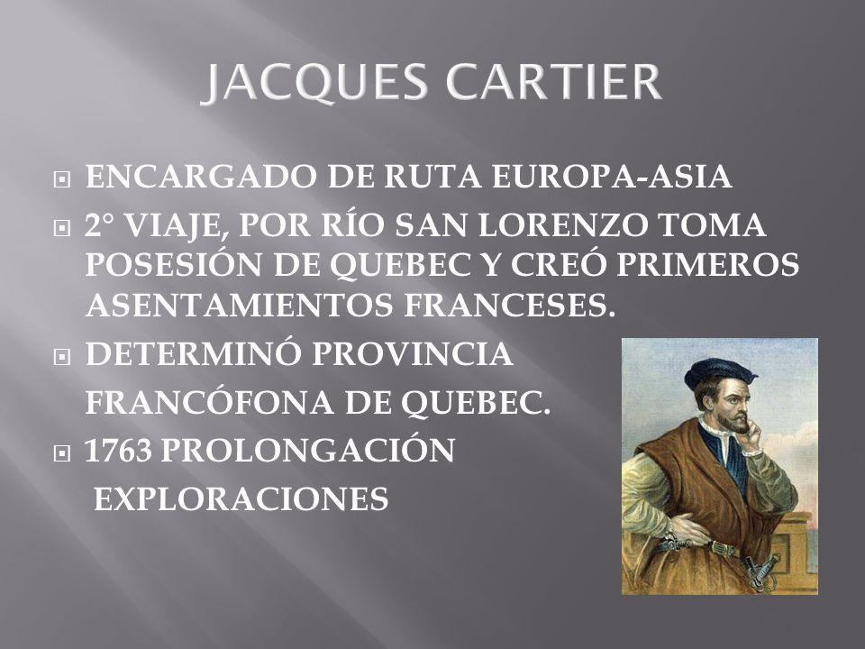 JACQUES CARTIER ENCARGADO DE RUTA EUROPA-ASIA 2° VIAJE, POR RÍO SAN LORENZO TOMA POSESIÓN DE QUEBEC Y CREÓ PRIMEROS ASENTAMIENTOS FRANCESES. DETERMINÓ