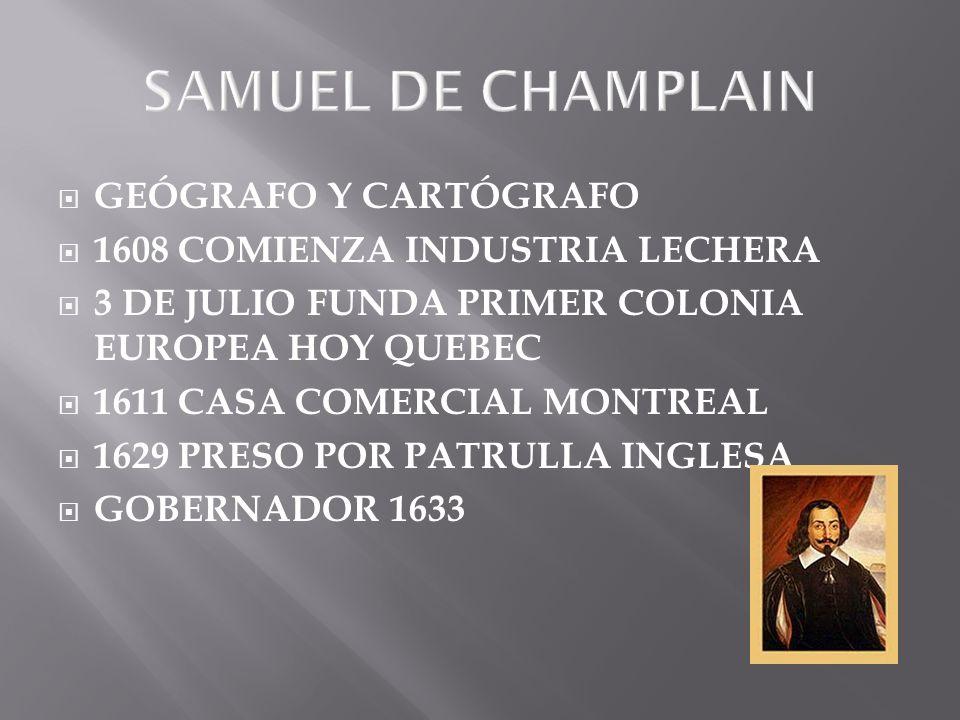 SAMUEL DE CHAMPLAIN GEÓGRAFO Y CARTÓGRAFO 1608 COMIENZA INDUSTRIA LECHERA 3 DE JULIO FUNDA PRIMER COLONIA EUROPEA HOY QUEBEC 1611 CASA COMERCIAL MONTR