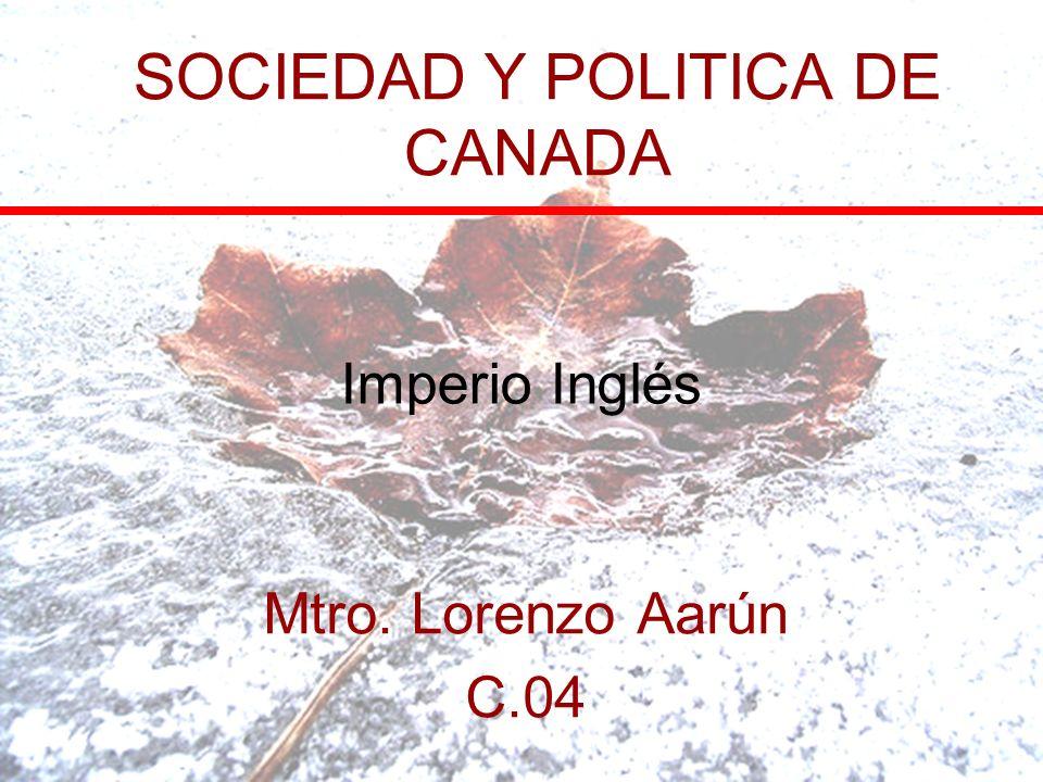 SOCIEDAD Y POLITICA DE CANADA Mtro. Lorenzo Aarún C.04 Imperio Inglés