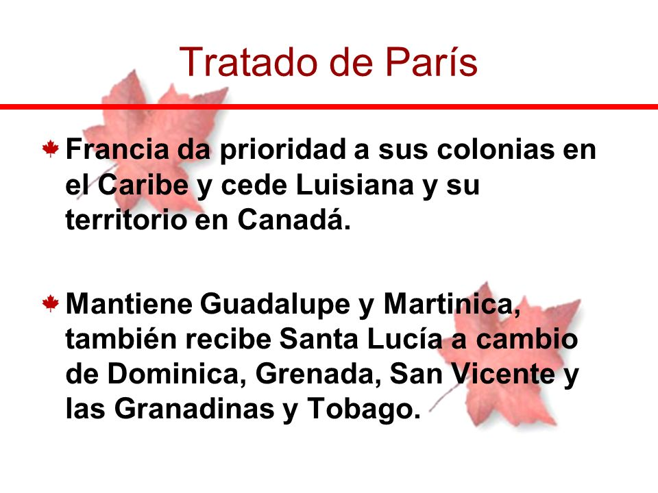 Francia da prioridad a sus colonias en el Caribe y cede Luisiana y su territorio en Canadá. Mantiene Guadalupe y Martinica, también recibe Santa Lucía