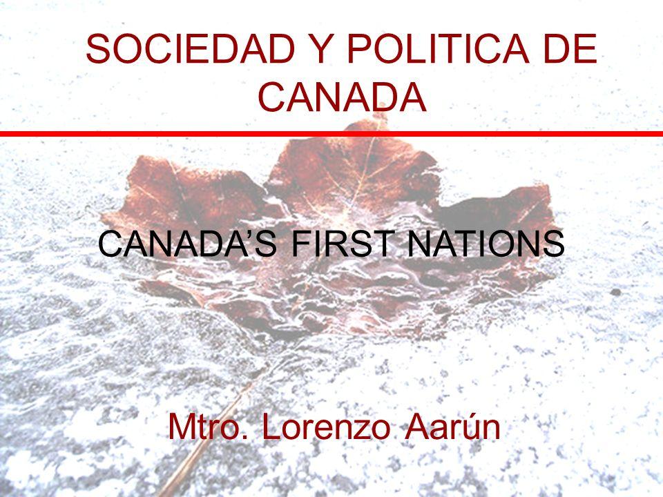 SOCIEDAD Y POLITICA DE CANADA Mtro. Lorenzo Aarún CANADAS FIRST NATIONS