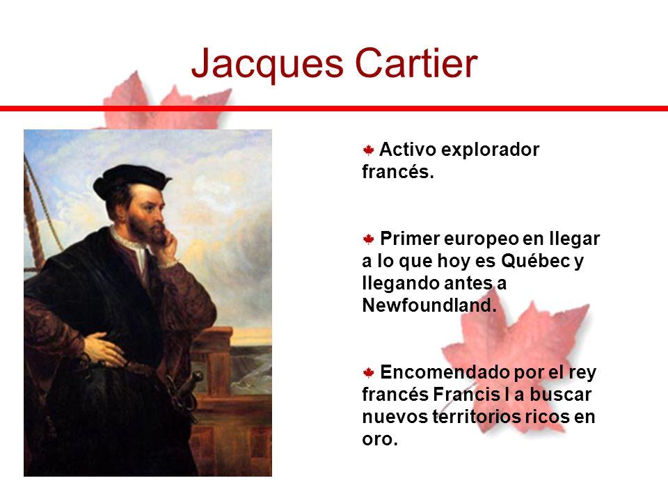Jacques Cartier Activo explorador francés. Primer europeo en llegar a lo que hoy es Québec y llegando antes a Newfoundland. Encomendado por el rey fra