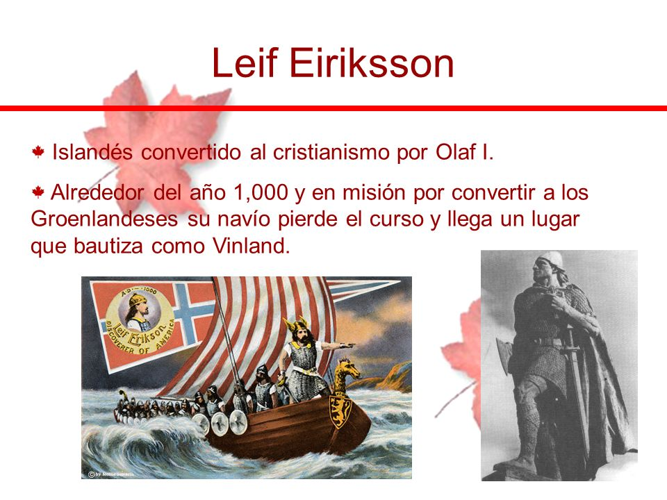 Leif Eiriksson Islandés convertido al cristianismo por Olaf I. Alrededor del año 1,000 y en misión por convertir a los Groenlandeses su navío pierde e