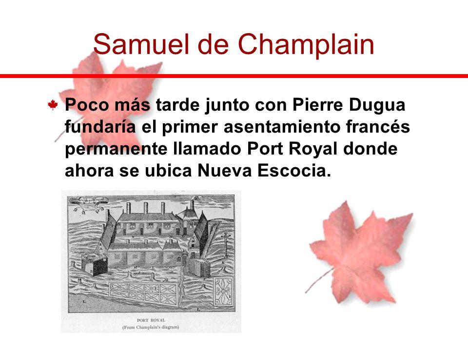 Poco más tarde junto con Pierre Dugua fundaría el primer asentamiento francés permanente llamado Port Royal donde ahora se ubica Nueva Escocia. Samuel