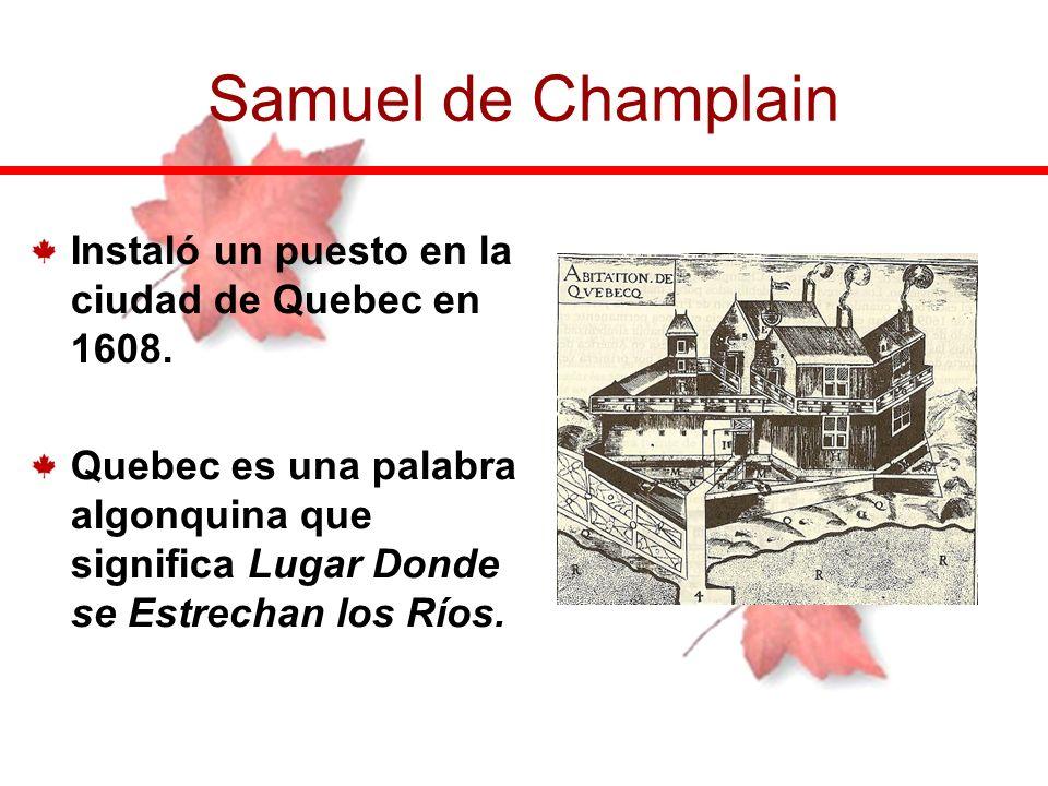 Instaló un puesto en la ciudad de Quebec en 1608. Quebec es una palabra algonquina que significa Lugar Donde se Estrechan los Ríos. Samuel de Champlai