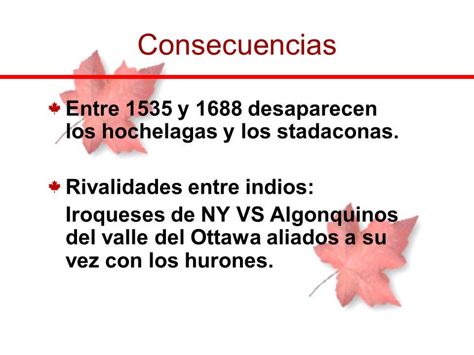 Entre 1535 y 1688 desaparecen los hochelagas y los stadaconas. Rivalidades entre indios: Iroqueses de NY VS Algonquinos del valle del Ottawa aliados a