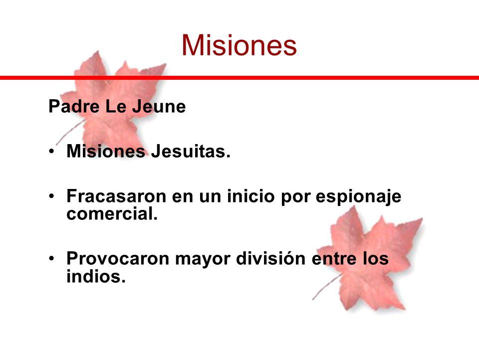 Padre Le Jeune Misiones Jesuitas. Fracasaron en un inicio por espionaje comercial. Provocaron mayor división entre los indios. Misiones