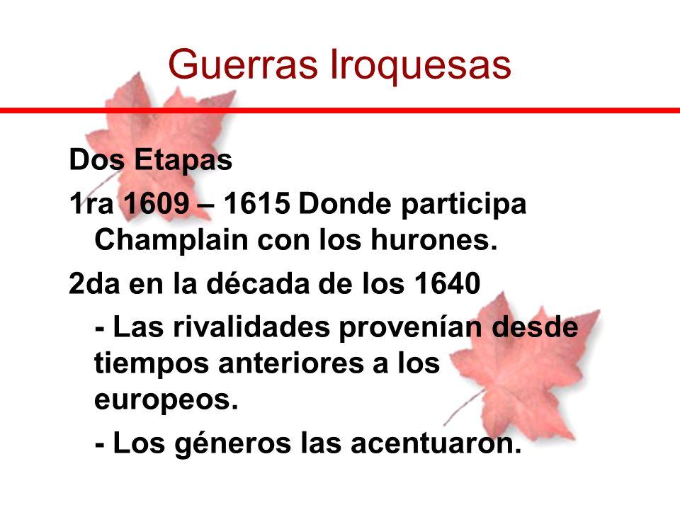 Dos Etapas 1ra 1609 – 1615 Donde participa Champlain con los hurones. 2da en la década de los 1640 - Las rivalidades provenían desde tiempos anteriore