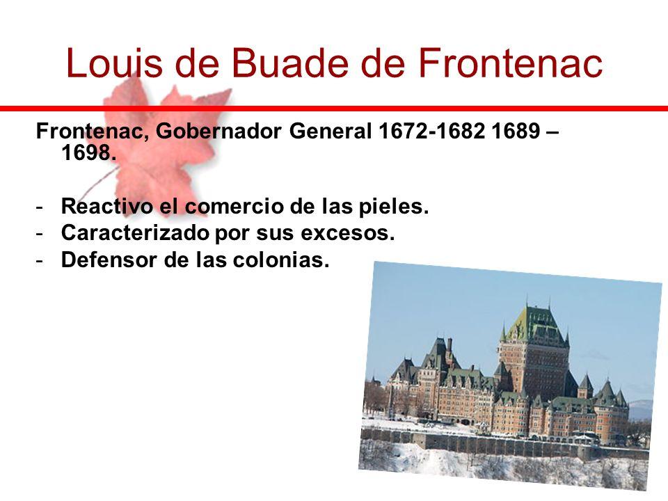 Frontenac, Gobernador General 1672-1682 1689 – 1698. -Reactivo el comercio de las pieles. -Caracterizado por sus excesos. -Defensor de las colonias. L