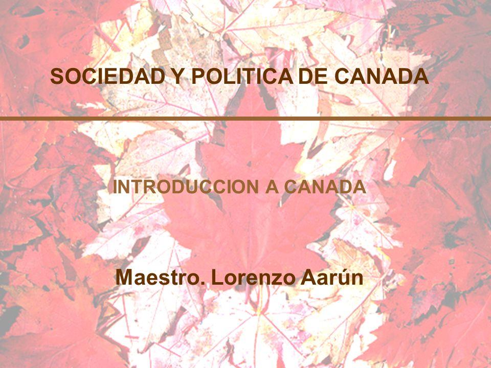 SOCIEDAD Y POLITICA DE CANADA Maestro. Lorenzo Aarún INTRODUCCION A CANADA