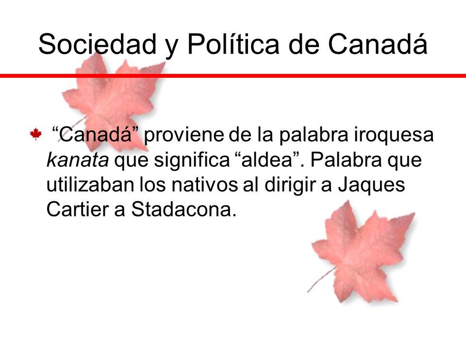 Sociedad y Política de Canadá Canadá proviene de la palabra iroquesa kanata que significa aldea. Palabra que utilizaban los nativos al dirigir a Jaque