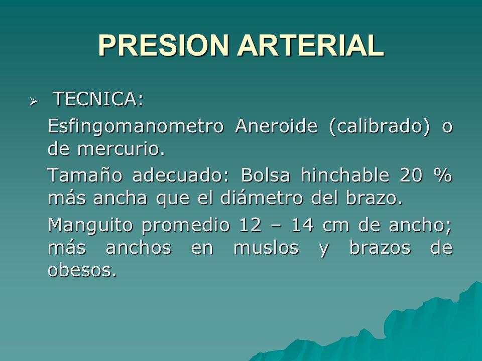TECNICA: TECNICA: Esfingomanometro Aneroide (calibrado) o de mercurio. Tamaño adecuado: Bolsa hinchable 20 % más ancha que el diámetro del brazo. Mang