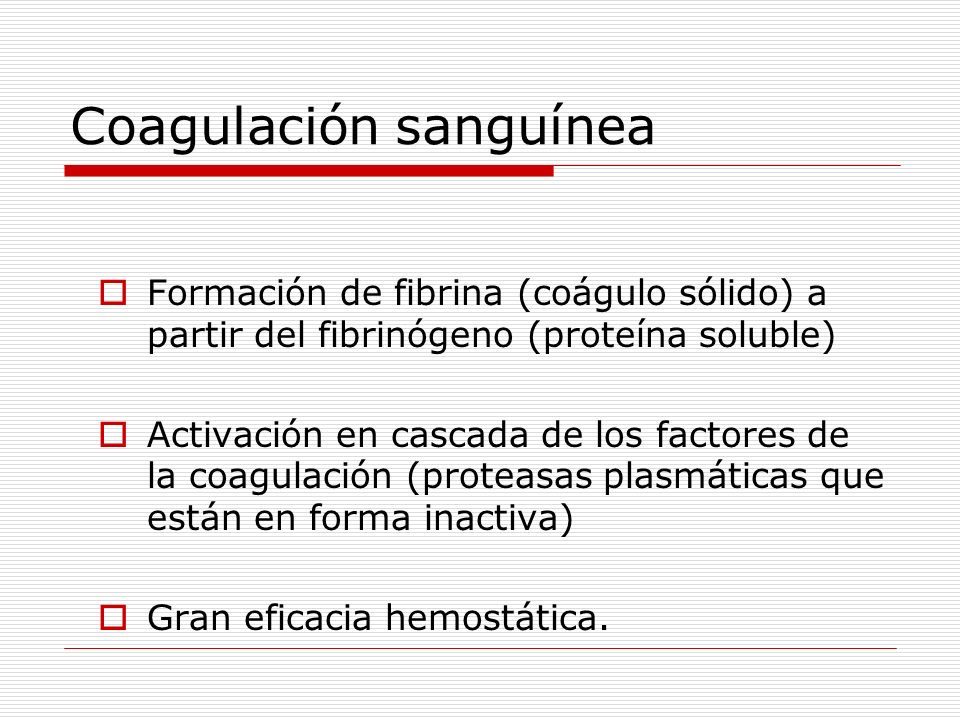 Coagulación sanguínea Formación de fibrina (coágulo sólido) a partir del fibrinógeno (proteína soluble) Activación en cascada de los factores de la co