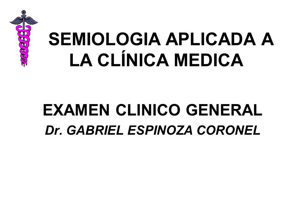 SEMIOLOGIA APLICADA A LA CLÍNICA MEDICA EXAMEN CLINICO GENERAL Dr. GABRIEL ESPINOZA CORONEL