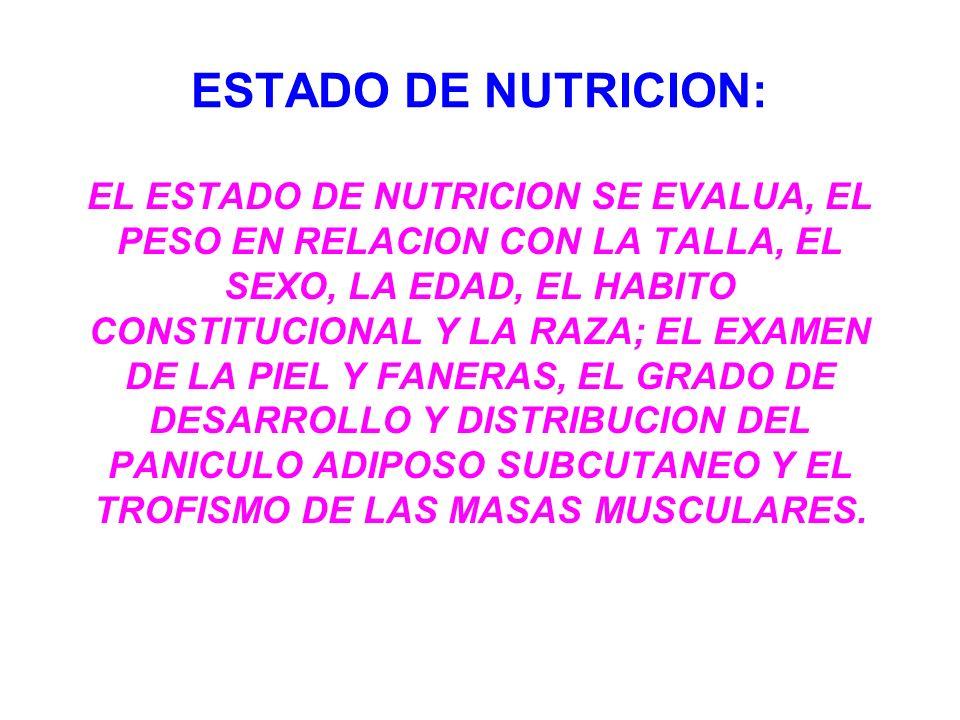 ESTADO DE NUTRICION: EL ESTADO DE NUTRICION SE EVALUA, EL PESO EN RELACION CON LA TALLA, EL SEXO, LA EDAD, EL HABITO CONSTITUCIONAL Y LA RAZA; EL EXAM