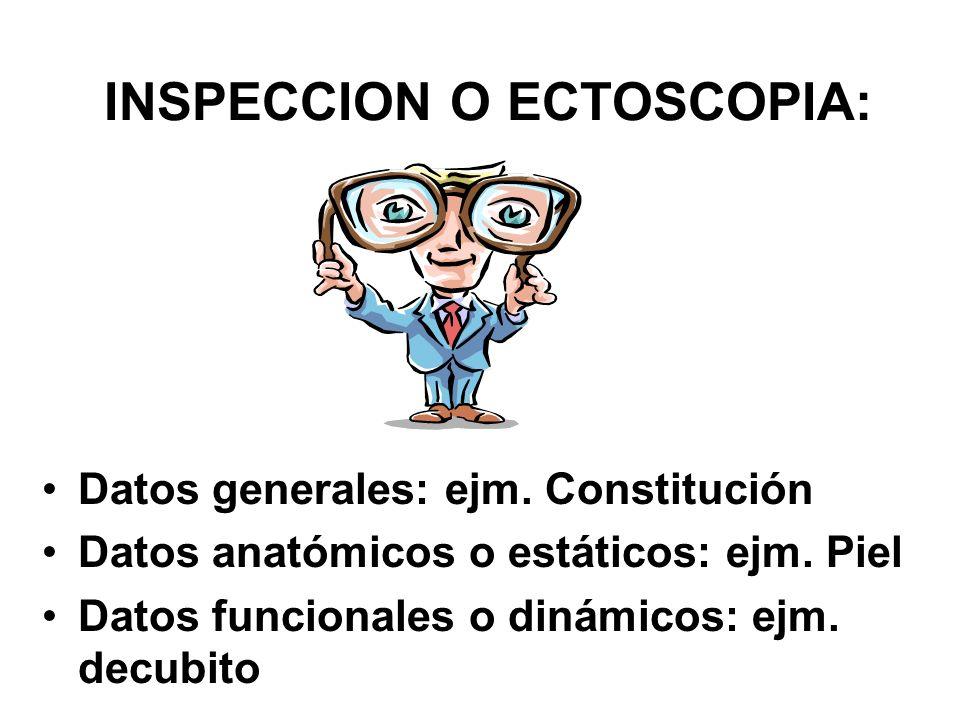 INSPECCION O ECTOSCOPIA: Datos generales: ejm. Constitución Datos anatómicos o estáticos: ejm. Piel Datos funcionales o dinámicos: ejm. decubito