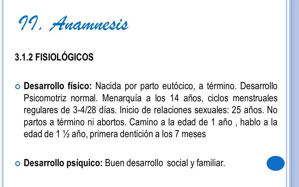 3.1.2 FISIOLÓGICOS Desarrollo físico: Nacida por parto eutócico, a término. Desarrollo Psicomotriz normal. Menarquía a los 14 años, ciclos menstruales