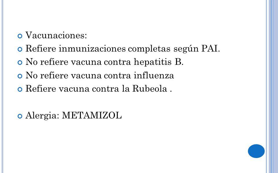 Vacunaciones: Refiere inmunizaciones completas según PAI. No refiere vacuna contra hepatitis B. No refiere vacuna contra influenza Refiere vacuna cont