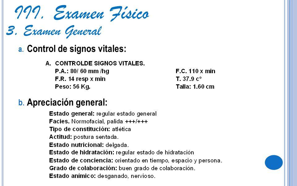 III. Examen Físico 3. Examen General a. Control de signos vitales: b. Apreciación general: