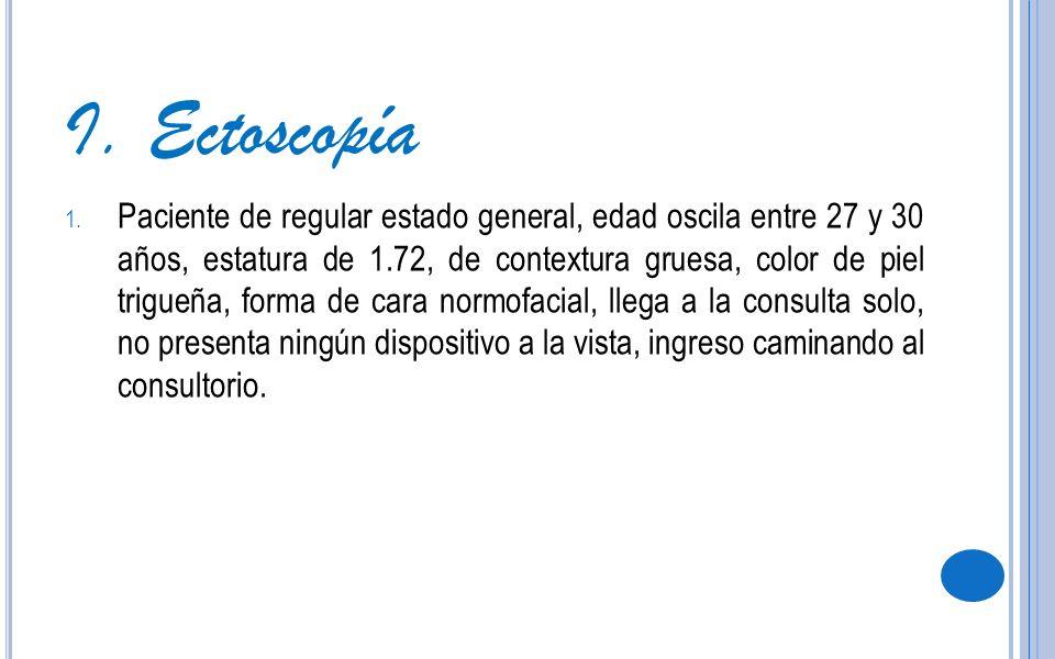 I. Ectoscopía 1. Paciente de regular estado general, edad oscila entre 27 y 30 años, estatura de 1.72, de contextura gruesa, color de piel trigueña, f