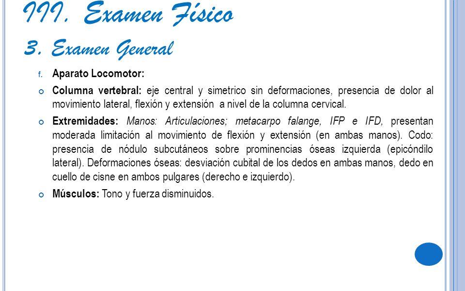 III. Examen Físico 3. Examen General f. Aparato Locomotor: Columna vertebral: eje central y simetrico sin deformaciones, presencia de dolor al movimie