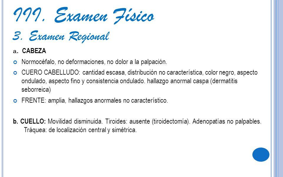 III. Examen Físico 3. Examen Regional a. CABEZA Normocéfalo, no deformaciones, no dolor a la palpación. CUERO CABELLUDO: cantidad escasa, distribución