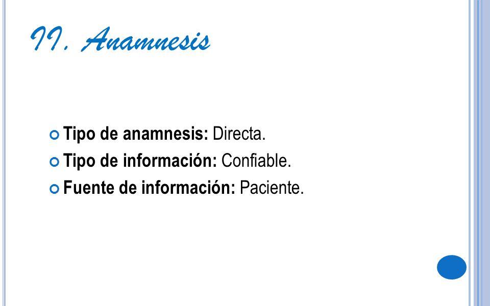 II. Anamnesis Tipo de anamnesis: Directa. Tipo de información: Confiable. Fuente de información: Paciente.