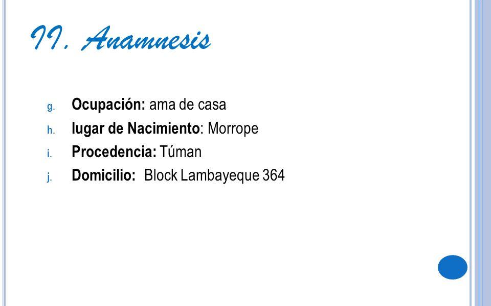 g. Ocupación: ama de casa h. lugar de Nacimiento : Morrope i. Procedencia: Túman j. Domicilio: Block Lambayeque 364 II. Anamnesis