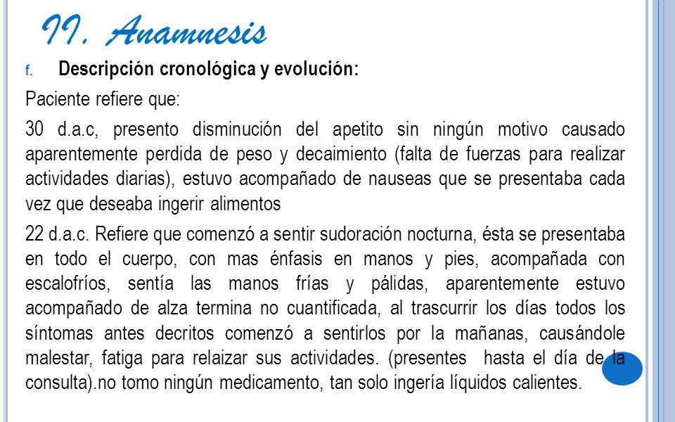 f. Descripción cronológica y evolución: Paciente refiere que: 30 d.a.c, presento disminución del apetito sin ningún motivo causado aparentemente perdi