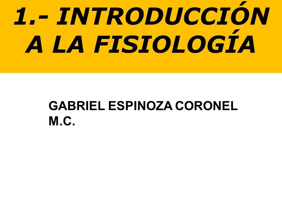 1.- INTRODUCCIÓN A LA FISIOLOGÍA GABRIEL ESPINOZA CORONEL M.C.