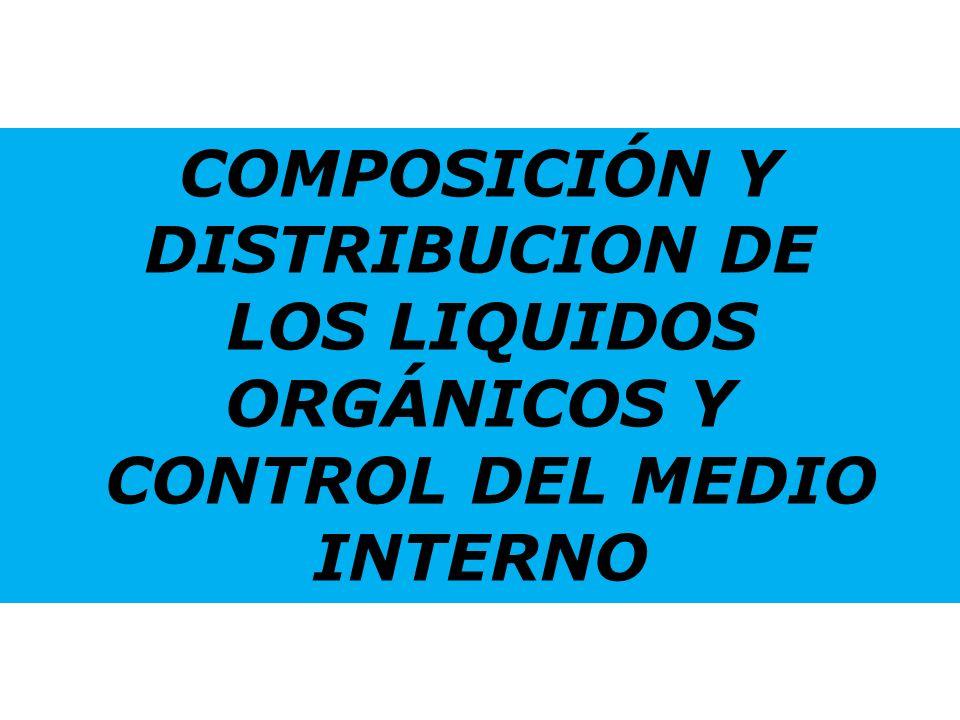 COMPOSICIÓN Y DISTRIBUCION DE LOS LIQUIDOS ORGÁNICOS Y CONTROL DEL MEDIO INTERNO