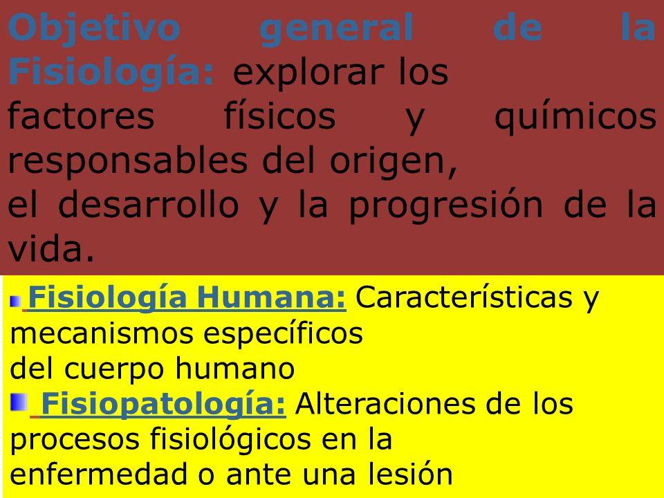 Objetivo general de la Fisiología: explorar los factores físicos y químicos responsables del origen, el desarrollo y la progresión de la vida. Fisiolo