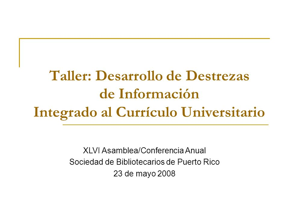 Taller: Desarrollo de Destrezas de Información Integrado al Currículo Universitario XLVI Asamblea/Conferencia Anual Sociedad de Bibliotecarios de Puerto Rico 23 de mayo 2008 XLVI Asamblea/Conferencia Anual Sociedad de Bibliotecarios de Puerto Rico 23 de mayo 2008